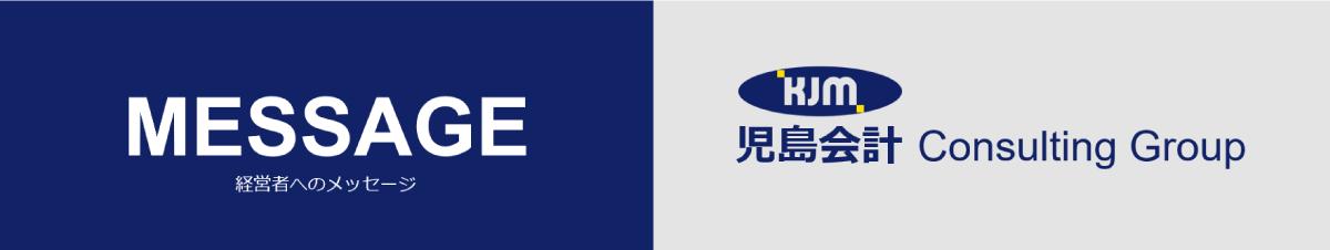 経営者へのメッセージ_児島会計コンサルティンググループ